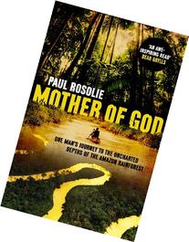 Mother of God: One Man's Journey to the Uncharted Depths of