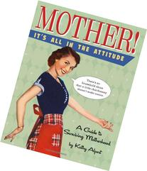 Mother! It's All in the Attitude: A Guide for Surviving