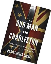 Our Man in Charleston: Britain's Secret Agent in the Civil