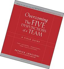 Overcoming the Five Dysfunctions of a Team: A Field Guide