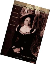 Photography on the Color Line : W. E. B. du Bois, Race, and