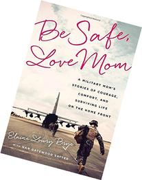 Be Safe, Love Mom: A Military Mom's Stories of Courage,