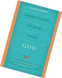 Something Other Than God: How I Passionately Sought