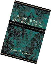 Body, Soul, and Life Everlasting: Biblical Anthropology and