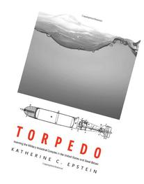 Torpedo: Inventing the Military-Industrial Complex in the