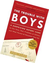The Trouble with Boys A Surprising Report Card on Our Sons,