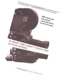 What They Don't Teach You at Film School: 161 Strategies For