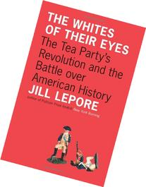 Whites of Their Eyes: The Tea Party's Revolution and the