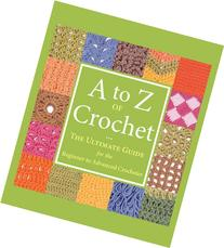 A to Z of Crochet: The Ultimate Guide for the Beginner to